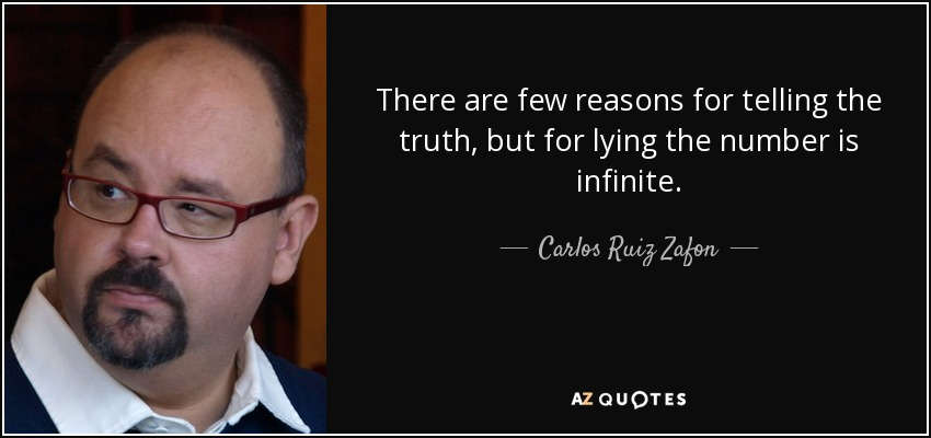 There are few reasons for telling the truth, but for lying the number is infinite. - Carlos Ruiz Zafon