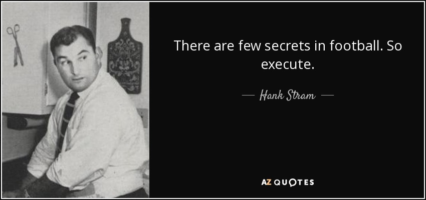 There are few secrets in football. So execute. - Hank Stram