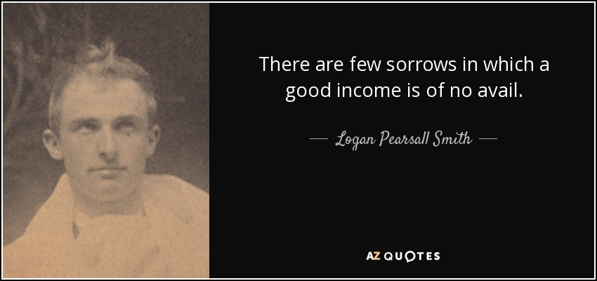 There are few sorrows in which a good income is of no avail. - Logan Pearsall Smith