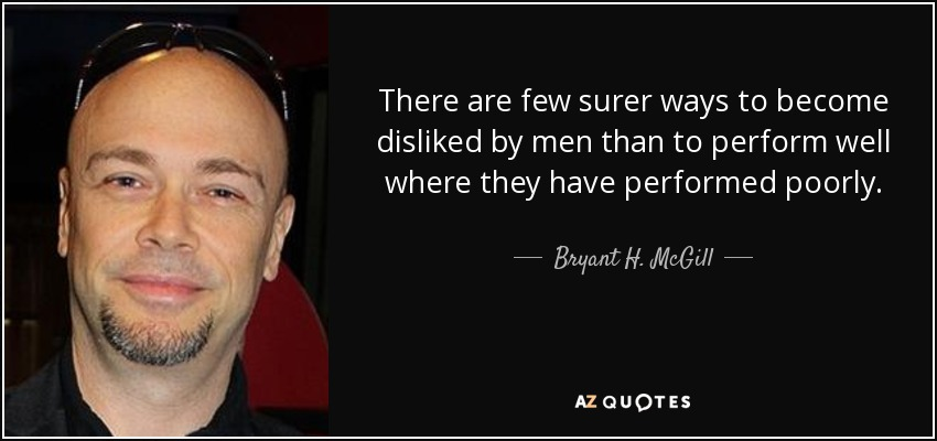 There are few surer ways to become disliked by men than to perform well where they have performed poorly. - Bryant H. McGill