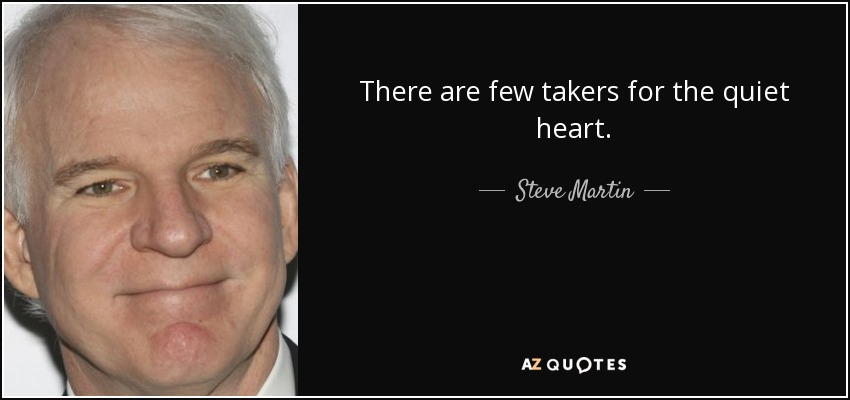 There are few takers for the quiet heart. - Steve Martin