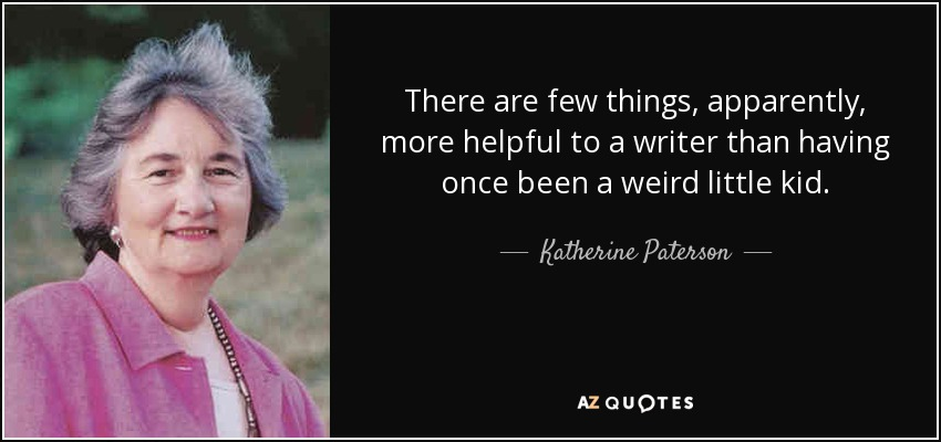 There are few things, apparently, more helpful to a writer than having once been a weird little kid. - Katherine Paterson