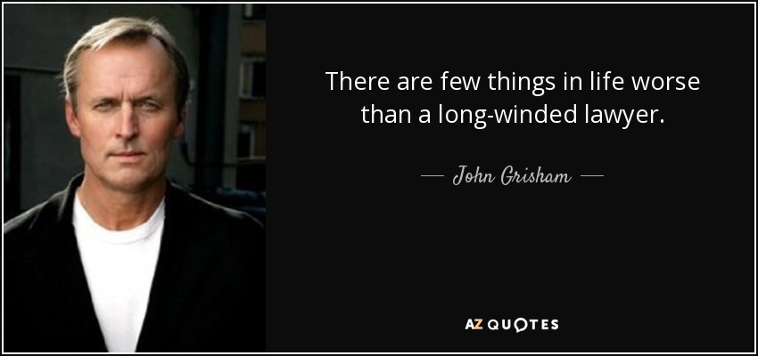 There are few things in life worse than a long-winded lawyer. - John Grisham