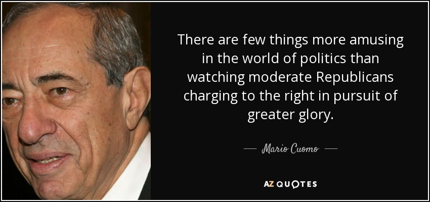 There are few things more amusing in the world of politics than watching moderate Republicans charging to the right in pursuit of greater glory. - Mario Cuomo