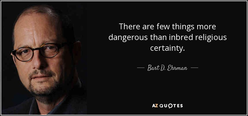 There are few things more dangerous than inbred religious certainty. - Bart D. Ehrman