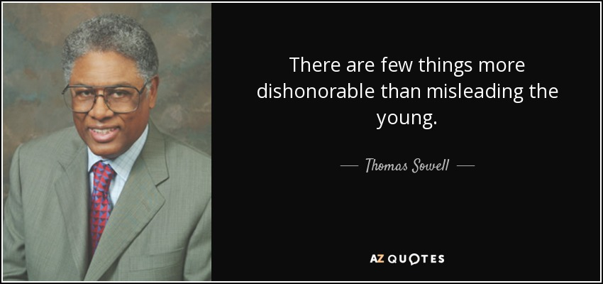 There are few things more dishonorable than misleading the young. - Thomas Sowell