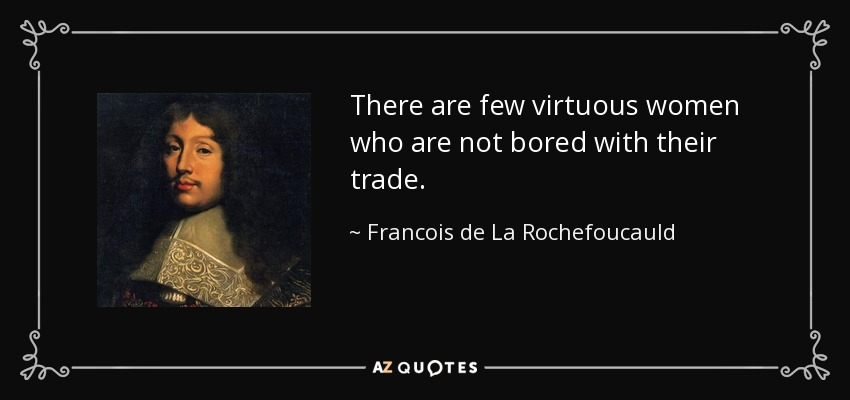 There are few virtuous women who are not bored with their trade. - Francois de La Rochefoucauld