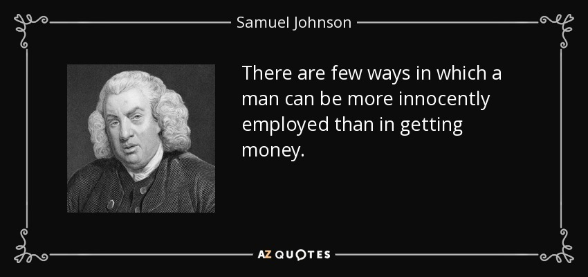 There are few ways in which a man can be more innocently employed than in getting money. - Samuel Johnson