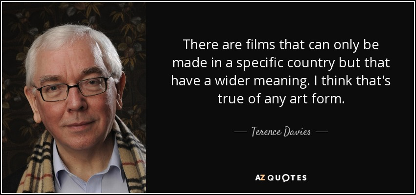 There are films that can only be made in a specific country but that have a wider meaning. I think that's true of any art form. - Terence Davies