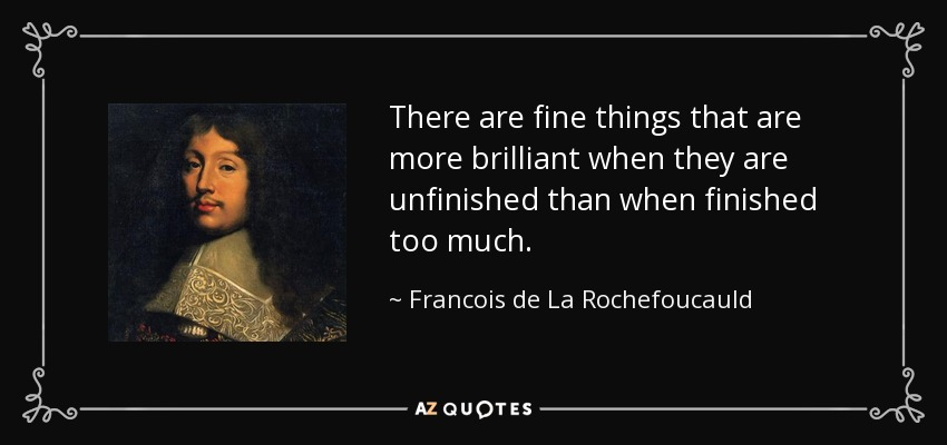 There are fine things that are more brilliant when they are unfinished than when finished too much. - Francois de La Rochefoucauld
