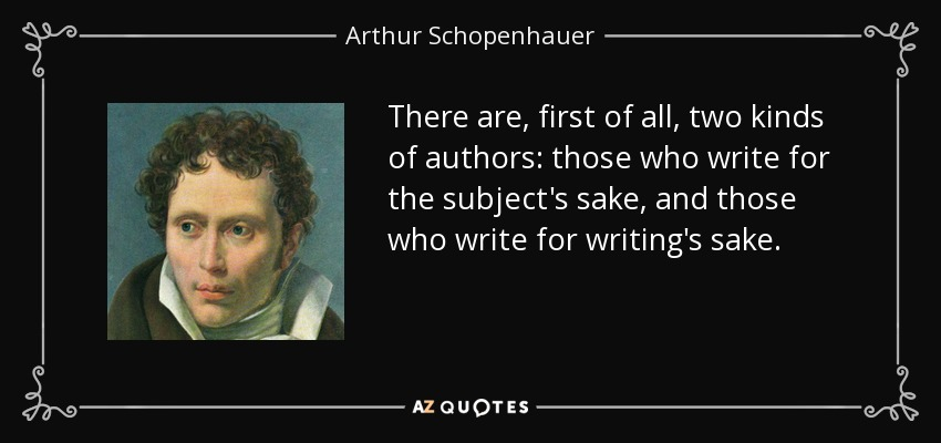 There are, first of all, two kinds of authors: those who write for the subject's sake, and those who write for writing's sake. - Arthur Schopenhauer