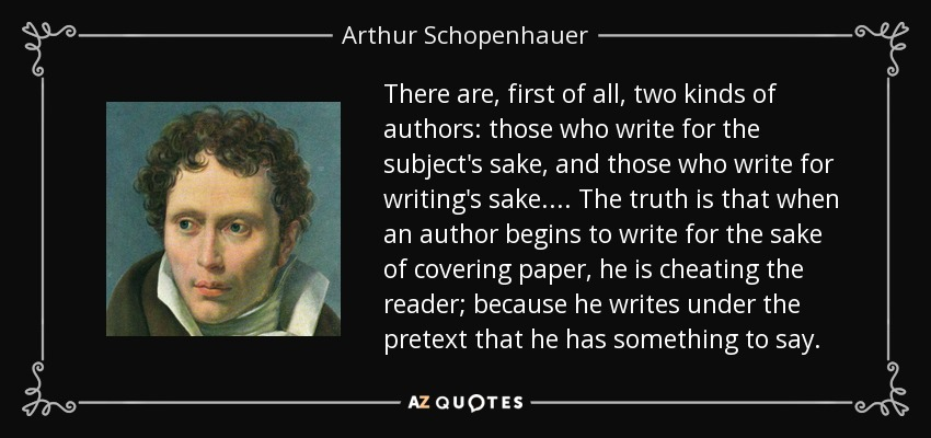 There are, first of all, two kinds of authors: those who write for the subject's sake, and those who write for writing's sake. ... The truth is that when an author begins to write for the sake of covering paper, he is cheating the reader; because he writes under the pretext that he has something to say. - Arthur Schopenhauer