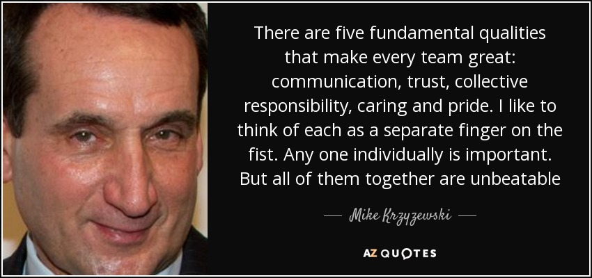 There are five fundamental qualities that make every team great: communication, trust, collective responsibility, caring and pride. I like to think of each as a separate finger on the fist. Any one individually is important. But all of them together are unbeatable - Mike Krzyzewski
