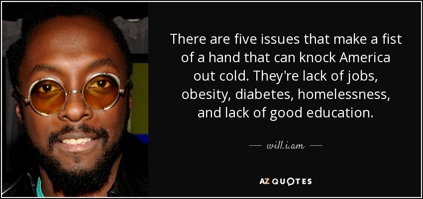 There are five issues that make a fist of a hand that can knock America out cold. They're lack of jobs, obesity, diabetes, homelessness, and lack of good education. - will.i.am