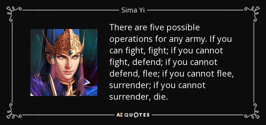 There are five possible operations for any army. If you can fight, fight; if you cannot fight, defend; if you cannot defend, flee; if you cannot flee, surrender; if you cannot surrender, die. - Sima Yi