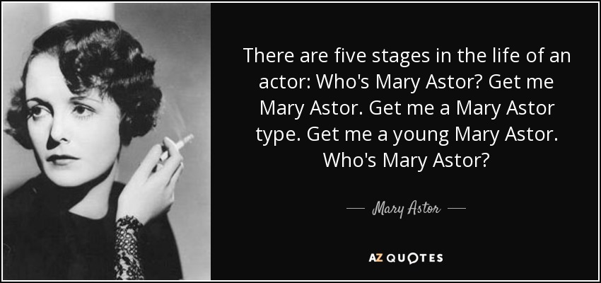There are five stages in the life of an actor: Who's Mary Astor? Get me Mary Astor. Get me a Mary Astor type. Get me a young Mary Astor. Who's Mary Astor? - Mary Astor