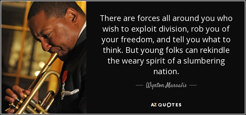 There are forces all around you who wish to exploit division, rob you of your freedom, and tell you what to think. But young folks can rekindle the weary spirit of a slumbering nation. - Wynton Marsalis