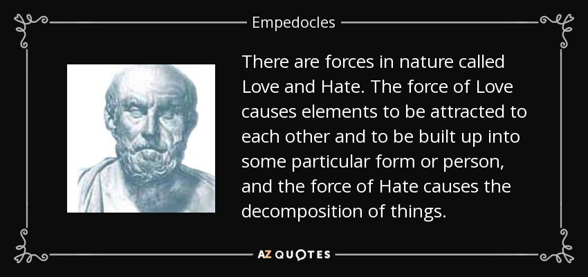 There are forces in nature called Love and Hate. The force of Love causes elements to be attracted to each other and to be built up into some particular form or person, and the force of Hate causes the decomposition of things. - Empedocles