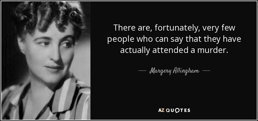 There are, fortunately, very few people who can say that they have actually attended a murder. - Margery Allingham