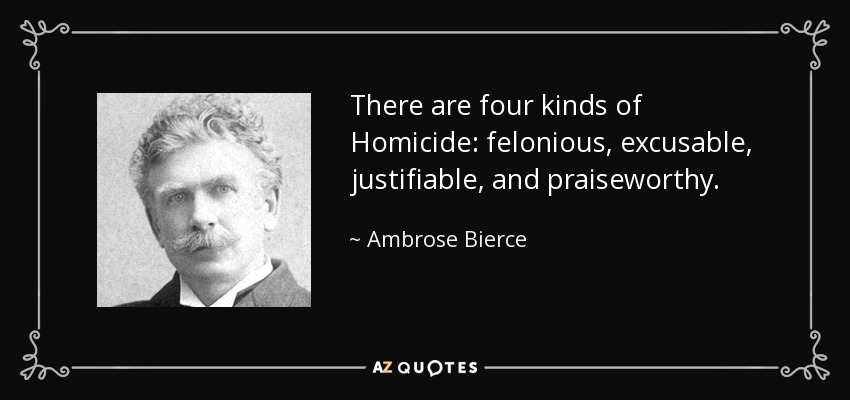 There are four kinds of Homicide: felonious, excusable, justifiable, and praiseworthy. - Ambrose Bierce