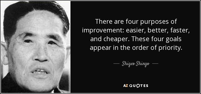 There are four purposes of improvement: easier, better, faster, and cheaper. These four goals appear in the order of priority. - Shigeo Shingo