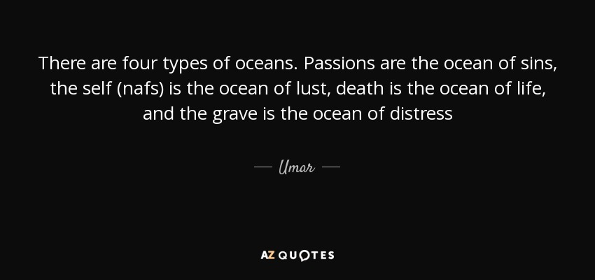 There are four types of oceans. Passions are the ocean of sins, the self (nafs) is the ocean of lust, death is the ocean of life, and the grave is the ocean of distress - Umar