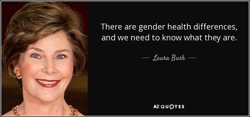 There are gender health differences, and we need to know what they are. - Laura Bush