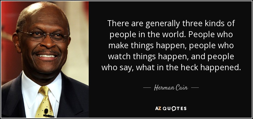 There are generally three kinds of people in the world. People who make things happen, people who watch things happen, and people who say, what in the heck happened. - Herman Cain