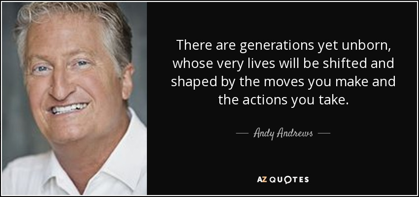 There are generations yet unborn, whose very lives will be shifted and shaped by the moves you make and the actions you take. - Andy Andrews