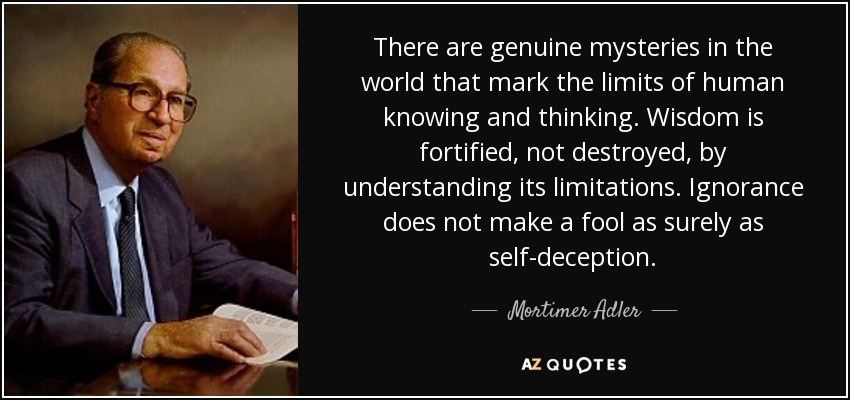 There are genuine mysteries in the world that mark the limits of human knowing and thinking. Wisdom is fortified, not destroyed, by understanding its limitations. Ignorance does not make a fool as surely as self-deception. - Mortimer Adler