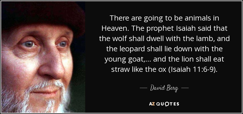 There are going to be animals in Heaven. The prophet Isaiah said that the wolf shall dwell with the lamb, and the leopard shall lie down with the young goat, ... and the lion shall eat straw like the ox (Isaiah 11:6-9). - David Berg
