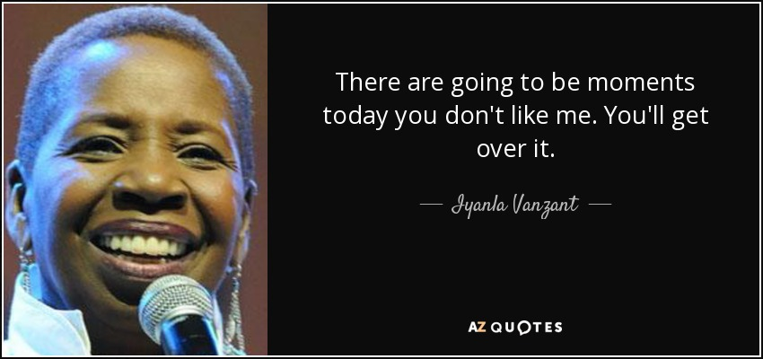 There are going to be moments today you don't like me. You'll get over it. - Iyanla Vanzant