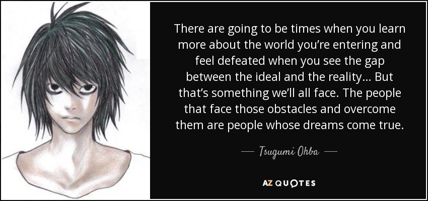 There are going to be times when you learn more about the world you're entering and feel defeated when you see the gap between the ideal and the reality… But that's something we'll all face. The people that face those obstacles and overcome them are people whose dreams come true. - Tsugumi Ohba