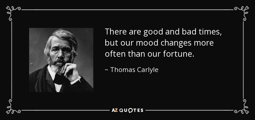 There are good and bad times, but our mood changes more often than our fortune. - Thomas Carlyle