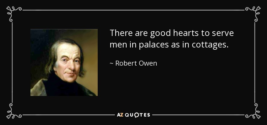 There are good hearts to serve men in palaces as in cottages. - Robert Owen