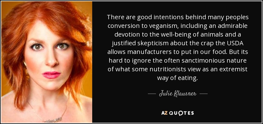 There are good intentions behind many peoples conversion to veganism, including an admirable devotion to the well-being of animals and a justified skepticism about the crap the USDA allows manufacturers to put in our food. But its hard to ignore the often sanctimonious nature of what some nutritionists view as an extremist way of eating. - Julie Klausner