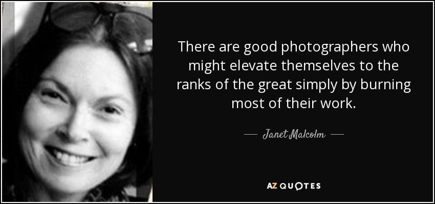 There are good photographers who might elevate themselves to the ranks of the great simply by burning most of their work. - Janet Malcolm