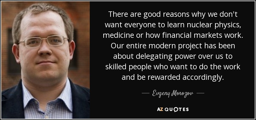 There are good reasons why we don't want everyone to learn nuclear physics, medicine or how financial markets work. Our entire modern project has been about delegating power over us to skilled people who want to do the work and be rewarded accordingly. - Evgeny Morozov