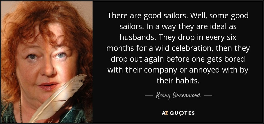 There are good sailors. Well, some good sailors. In a way they are ideal as husbands. They drop in every six months for a wild celebration, then they drop out again before one gets bored with their company or annoyed with by their habits. - Kerry Greenwood