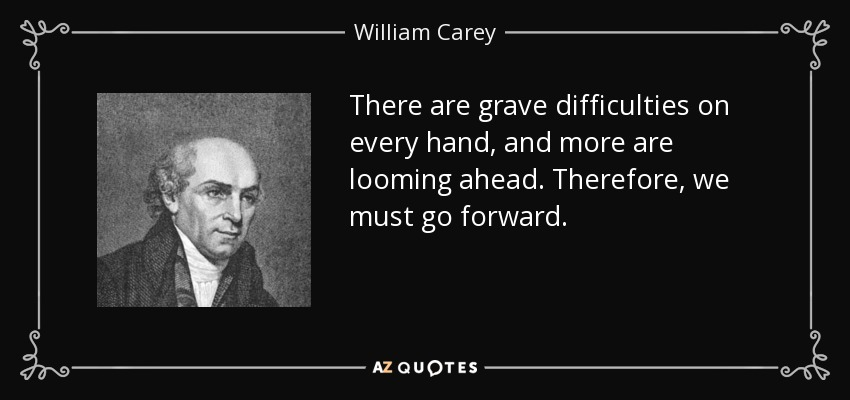 There are grave difficulties on every hand, and more are looming ahead. Therefore, we must go forward. - William Carey