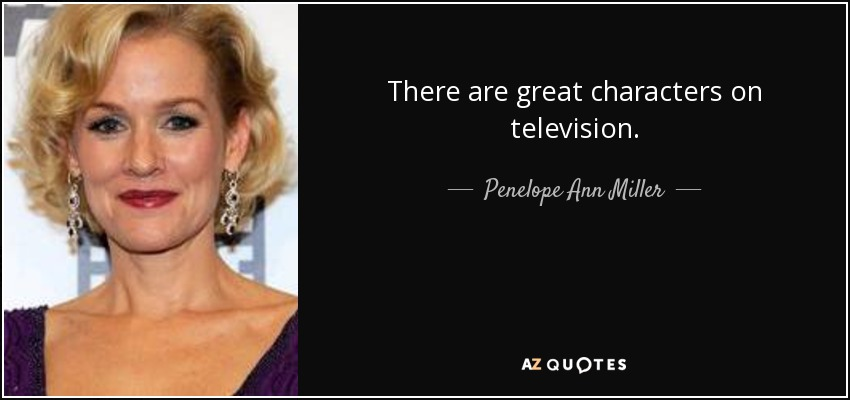 There are great characters on television. - Penelope Ann Miller
