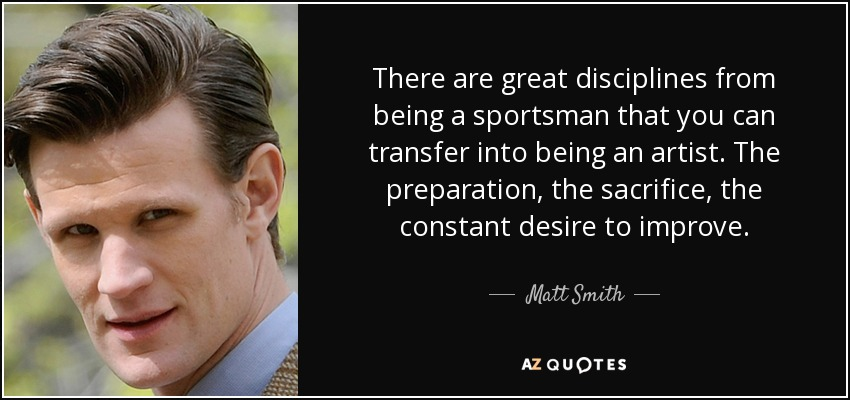There are great disciplines from being a sportsman that you can transfer into being an artist. The preparation, the sacrifice, the constant desire to improve. - Matt Smith