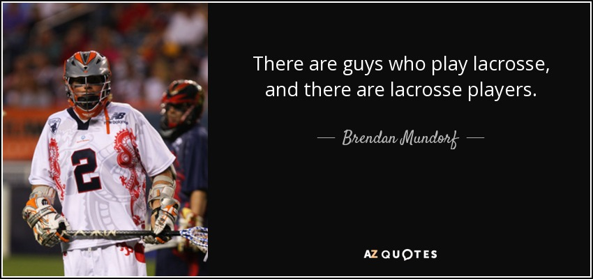 There are guys who play lacrosse, and there are lacrosse players. - Brendan Mundorf