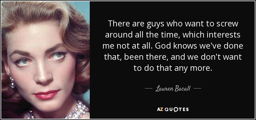 There are guys who want to screw around all the time, which interests me not at all. God knows we've done that, been there, and we don't want to do that any more. - Lauren Bacall