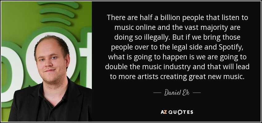 There are half a billion people that listen to music online and the vast majority are doing so illegally. But if we bring those people over to the legal side and Spotify, what is going to happen is we are going to double the music industry and that will lead to more artists creating great new music. - Daniel Ek