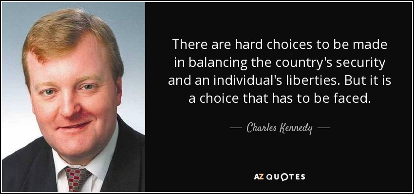 There are hard choices to be made in balancing the country's security and an individual's liberties. But it is a choice that has to be faced. - Charles Kennedy