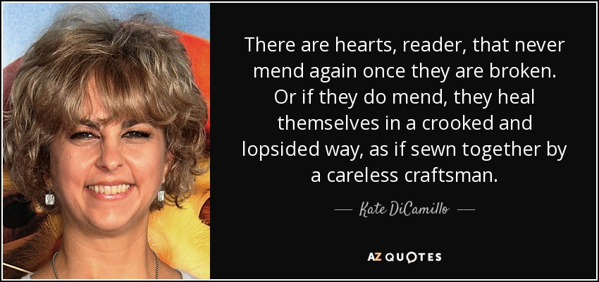 There are hearts, reader, that never mend again once they are broken. Or if they do mend, they heal themselves in a crooked and lopsided way, as if sewn together by a careless craftsman. - Kate DiCamillo