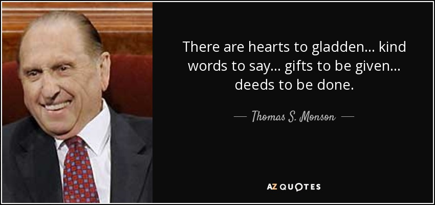 There are hearts to gladden... kind words to say... gifts to be given... deeds to be done. - Thomas S. Monson