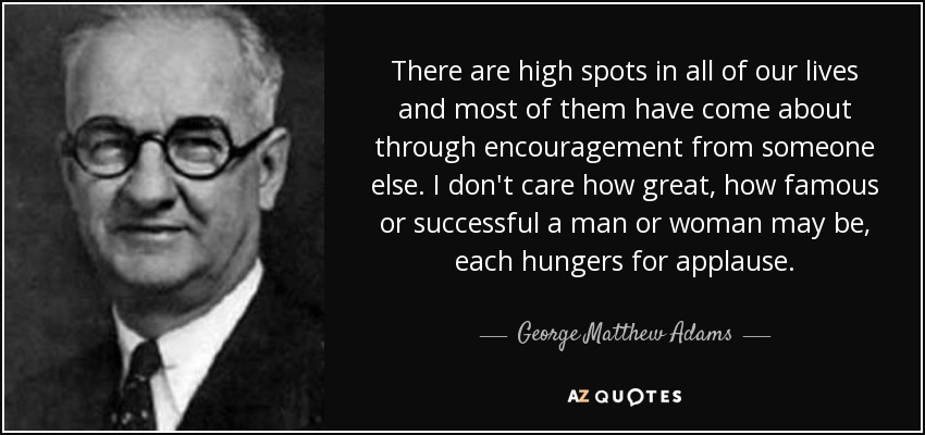 There are high spots in all of our lives and most of them have come about through encouragement from someone else. I don't care how great, how famous or successful a man or woman may be, each hungers for applause. - George Matthew Adams