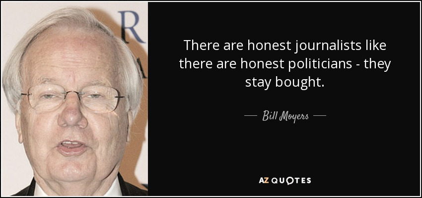 There are honest journalists like there are honest politicians - they stay bought. - Bill Moyers
